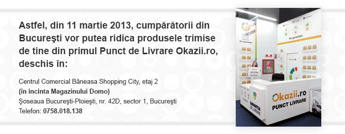 Din 11 martie 2013, cumparatorii din Bucuresti vor putea ridica produsele trimise de tine din primul Punct de Livrare Okazii.ro, deschis in: Centrul Comercial Baneasa Shopping City, etaj 2  (in incinta Magazinului Domo) Soseaua Bucuresti-Ploiesti, nr. 42D, sector 1, Bucuresti Telefon: 0758.018.138.